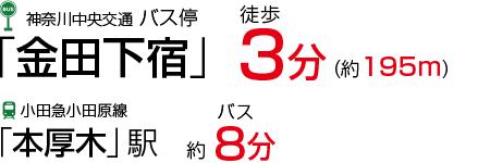 神奈川中央交通 バス停「金田下宿」徒歩2分(約160m) 小田急小田原線「本厚木」駅 バス12~15分
